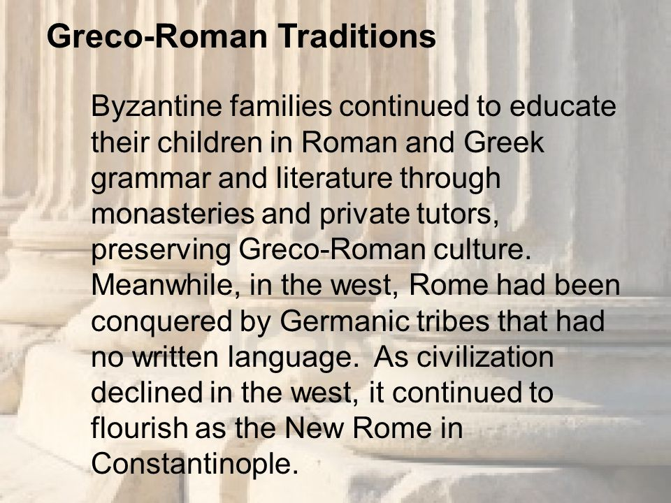 Byzantine families continued to educate their children in Roman and Greek grammar and literature through monasteries and private tutors, preserving Greco-Roman culture.
