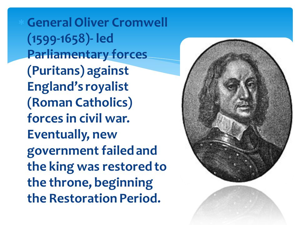  General Oliver Cromwell (1599-1658)- led Parliamentary forces (Puritans) against England's royalist (Roman Catholics) forces in civil war.