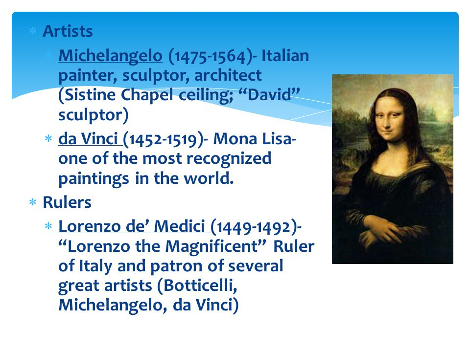  Artists  Michelangelo (1475-1564)- Italian painter, sculptor, architect (Sistine Chapel ceiling; David sculptor)  da Vinci (1452-1519)- Mona Lisa- one of the most recognized paintings in the world.