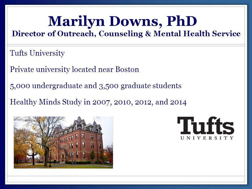 Marilyn Downs, PhD Director of Outreach, Counseling & Mental Health Service Tufts University Private university located near Boston 5,000 undergraduat
