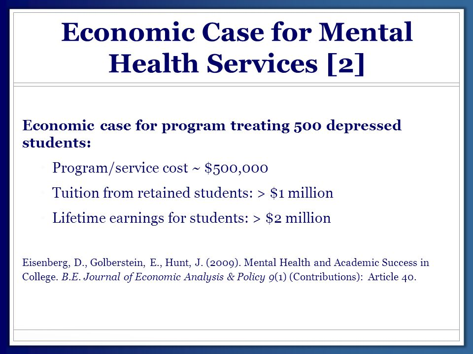 Economic Case for Mental Health Services [2] Economic case for program treating 500 depressed students: Program/service cost ~ $500,000 Tuition from r