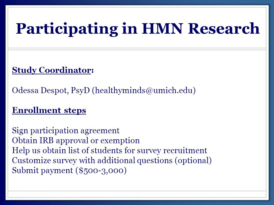 Participating in HMN Research Study Coordinator: Odessa Despot, PsyD (healthyminds@umich.edu) Enrollment steps Sign participation agreement Obtain IRB