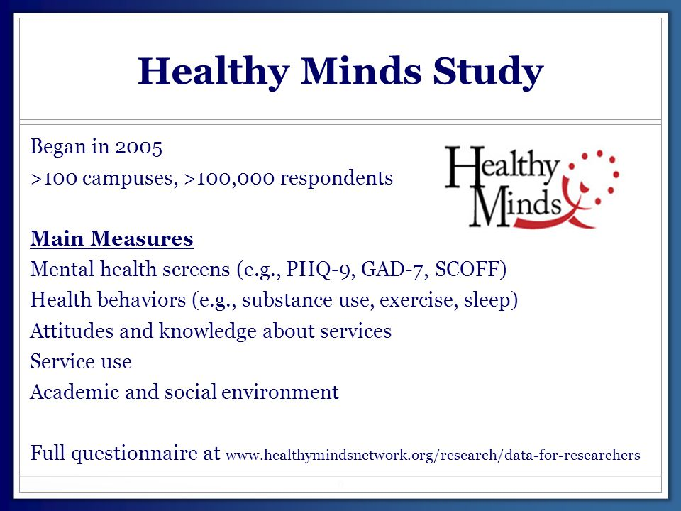 Healthy Minds Study Began in 2005 >100 campuses, >100,000 respondents Main Measures Mental health screens (e.g., PHQ-9, GAD-7, SCOFF) Health behaviors