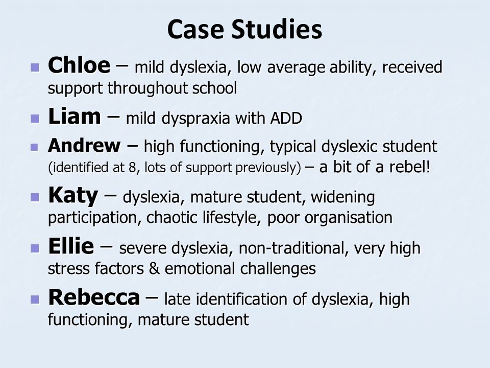 Case Studies Chloe – mild dyslexia, low average ability, received support throughout school Chloe – mild dyslexia, low average ability, received suppo