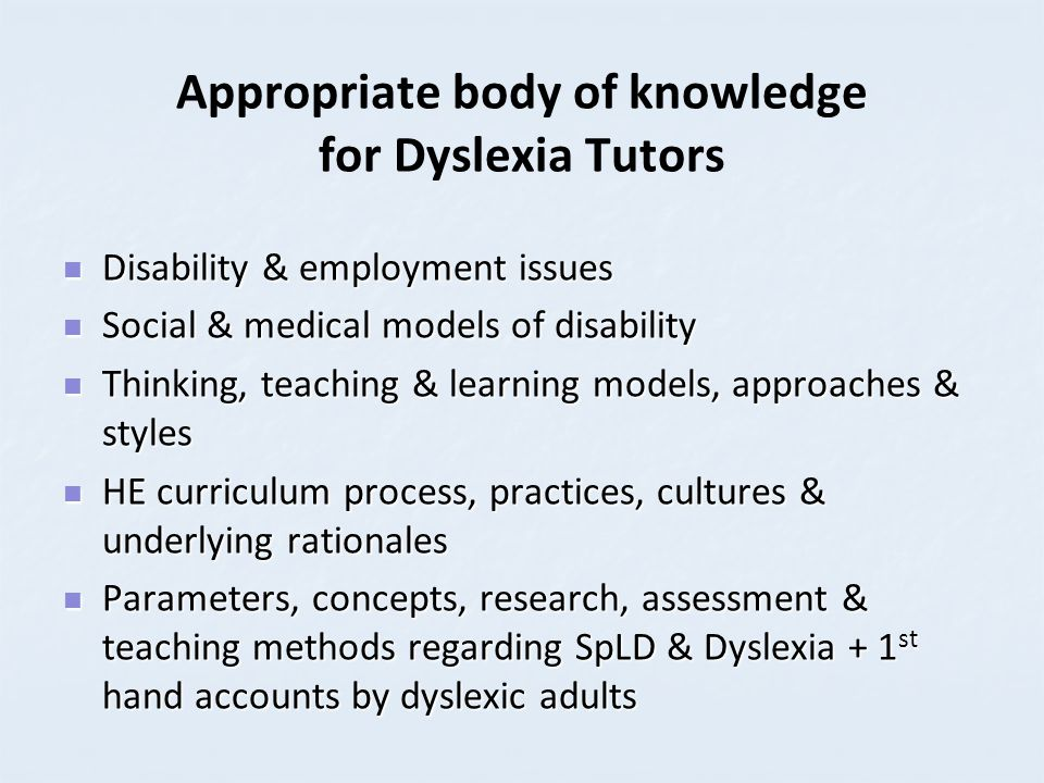 Appropriate body of knowledge for Dyslexia Tutors + The Philosophy & practice of adult/lifelong learning The Philosophy & practice of adult/lifelong learning Literacies, academic literacies & numeracies Literacies, academic literacies & numeracies Participative research & practice methodology Participative research & practice methodology Models of counselling Models of counselling Epistemological issues & the dominant paradigms within disciplines Epistemological issues & the dominant paradigms within disciplines