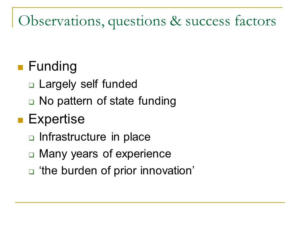 Observations, questions & success factors Funding  Largely self funded  No pattern of state funding Expertise  Infrastructure in place  Many years of experience  'the burden of prior innovation'