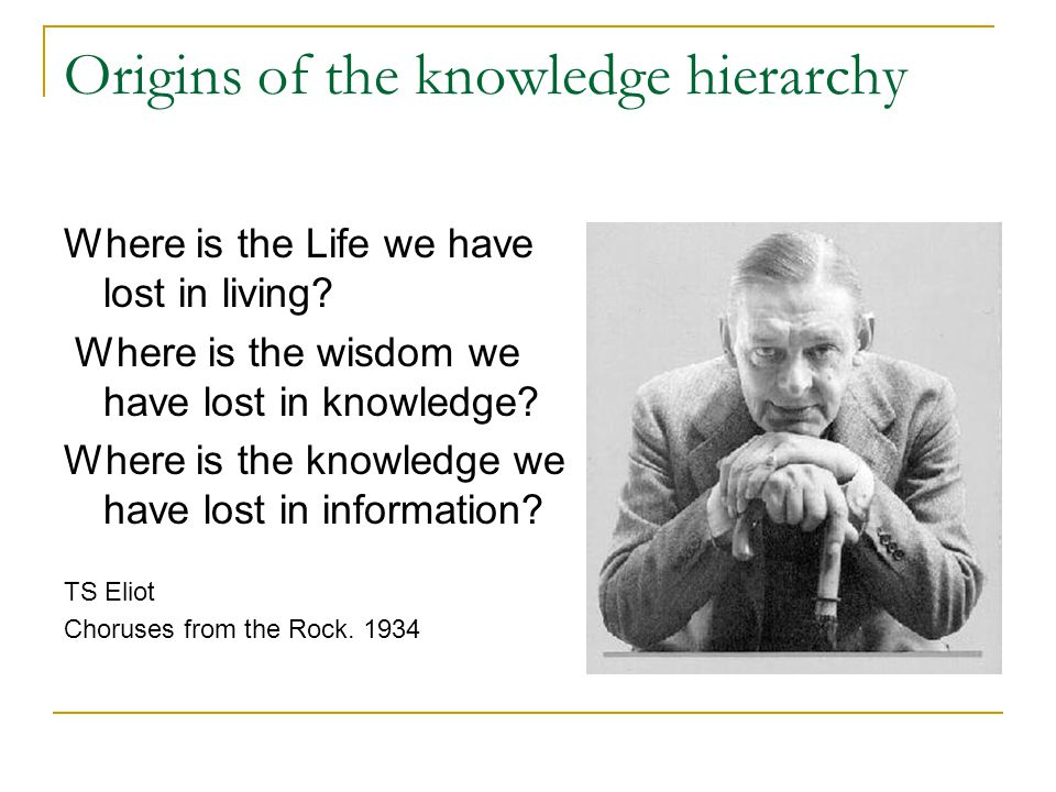 Origins of the knowledge hierarchy Where is the Life we have lost in living.