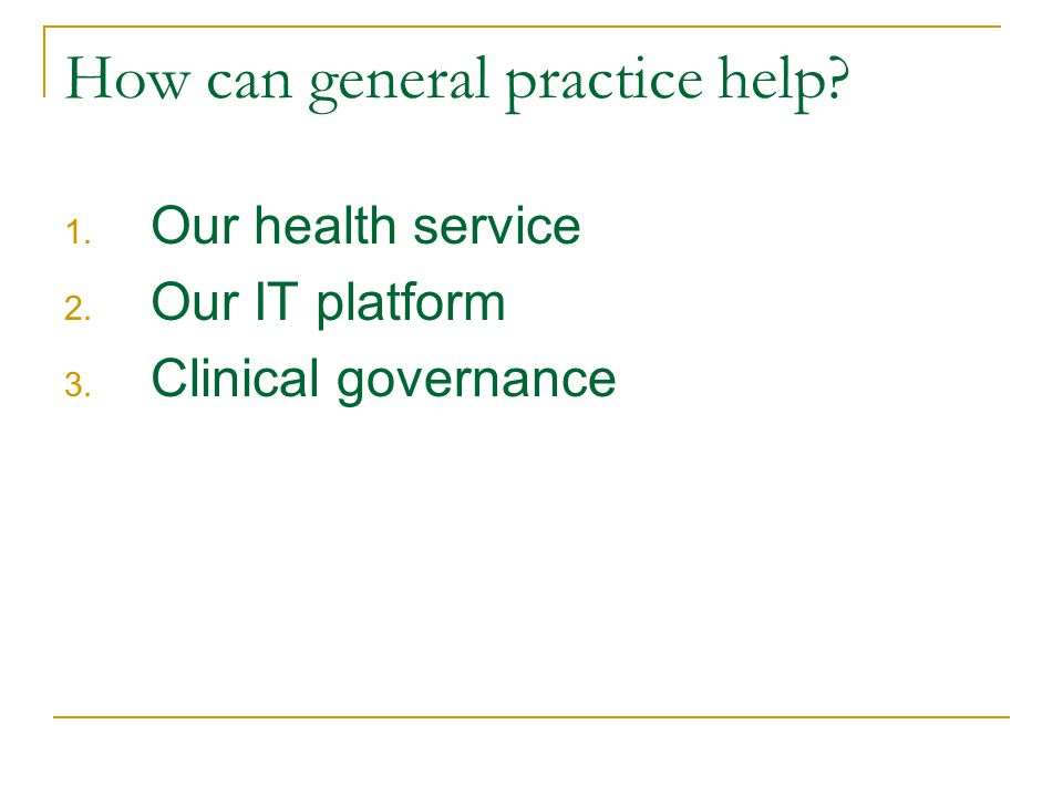 How can general practice help? 1. Our health service 2. Our IT platform 3. Clinical governance