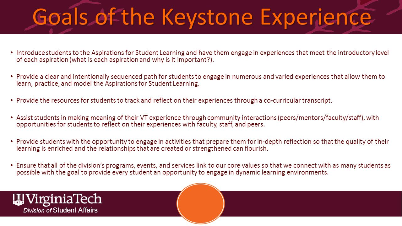 Division of Student Affairs Goals of the Keystone Experience Introduce students to the Aspirations for Student Learning and have them engage in experiences that meet the introductory level of each aspiration (what is each aspiration and why is it important ).