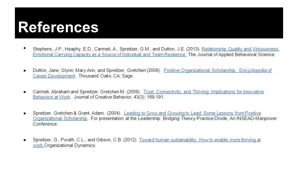References Stephens, J.P., Heaphy, E.D., Carmeli, A., Spreitzer, G.M., and Dutton, J.E. (2013). Relationship Quality and Virtuousness: Emotional Carry