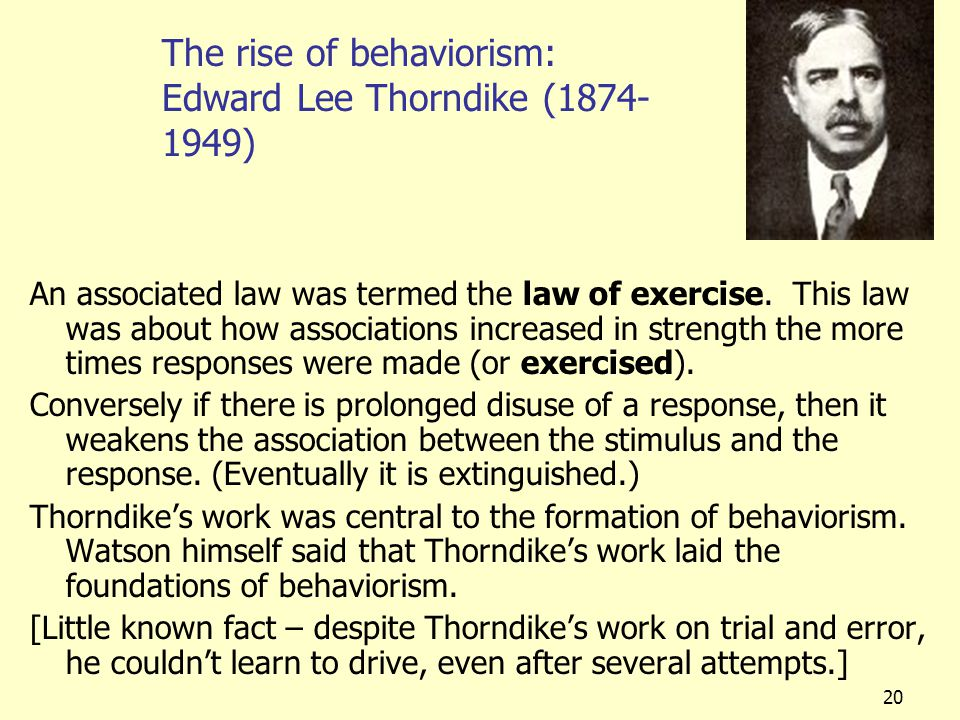 20 The rise of behaviorism: Edward Lee Thorndike (1874- 1949) An associated law was termed the law of exercise. This law was about how associations in