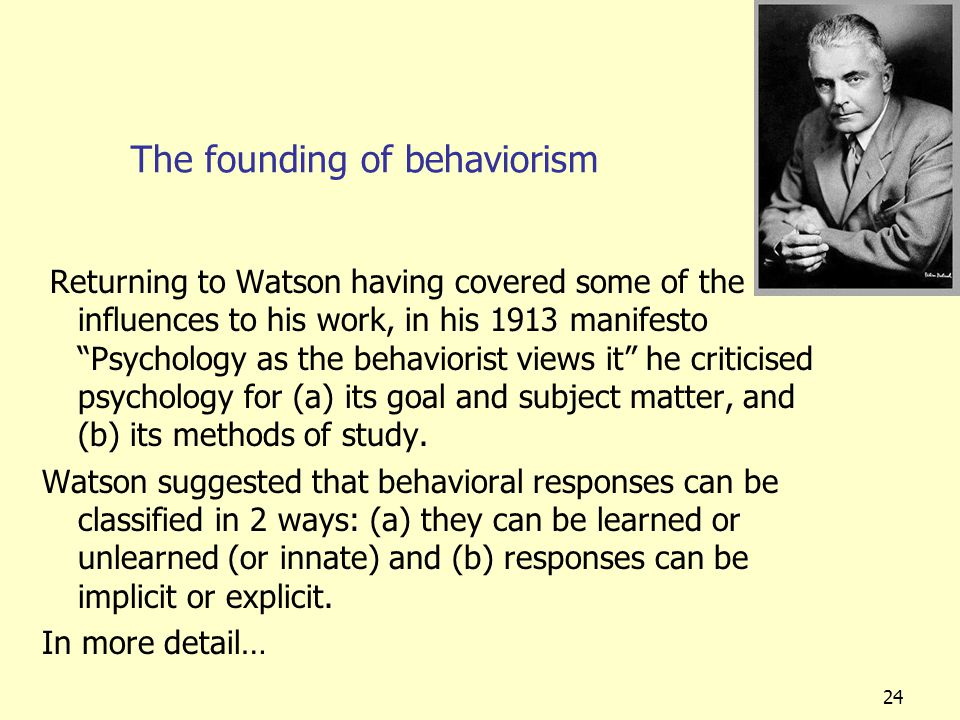 "24 The founding of behaviorism Returning to Watson having covered some of the influences to his work, in his 1913 manifesto ""Psychology as the behavio"