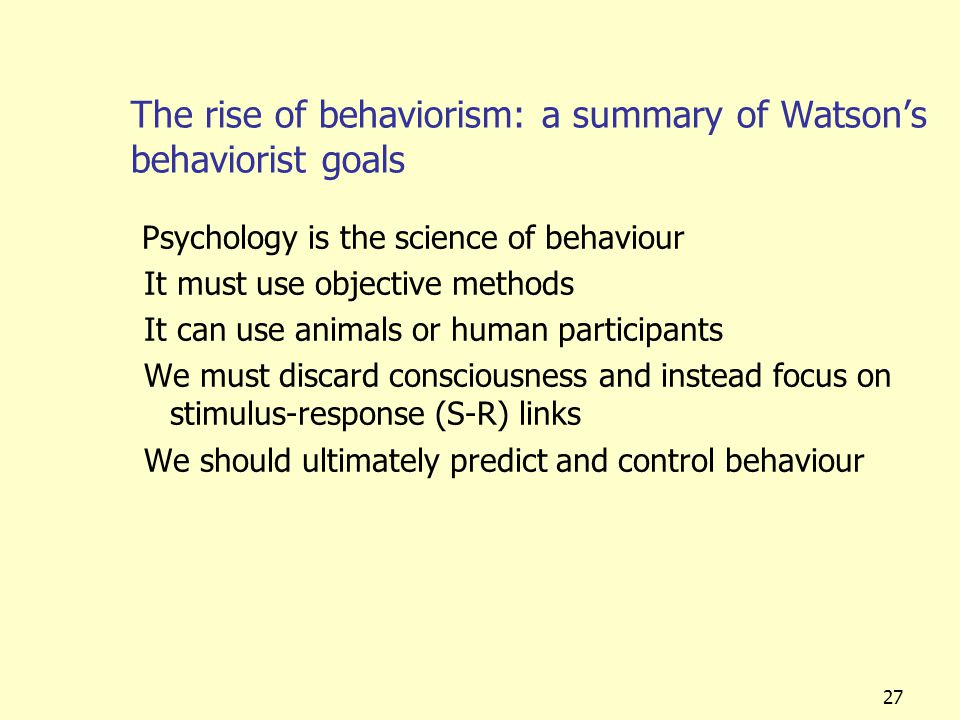 27 The rise of behaviorism: a summary of Watson's behaviorist goals Psychology is the science of behaviour It must use objective methods It can use an