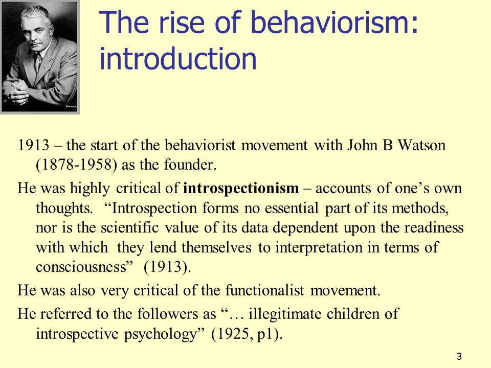 3 The rise of behaviorism: introduction 1913 – the start of the behaviorist movement with John B Watson (1878-1958) as the founder. He was highly crit