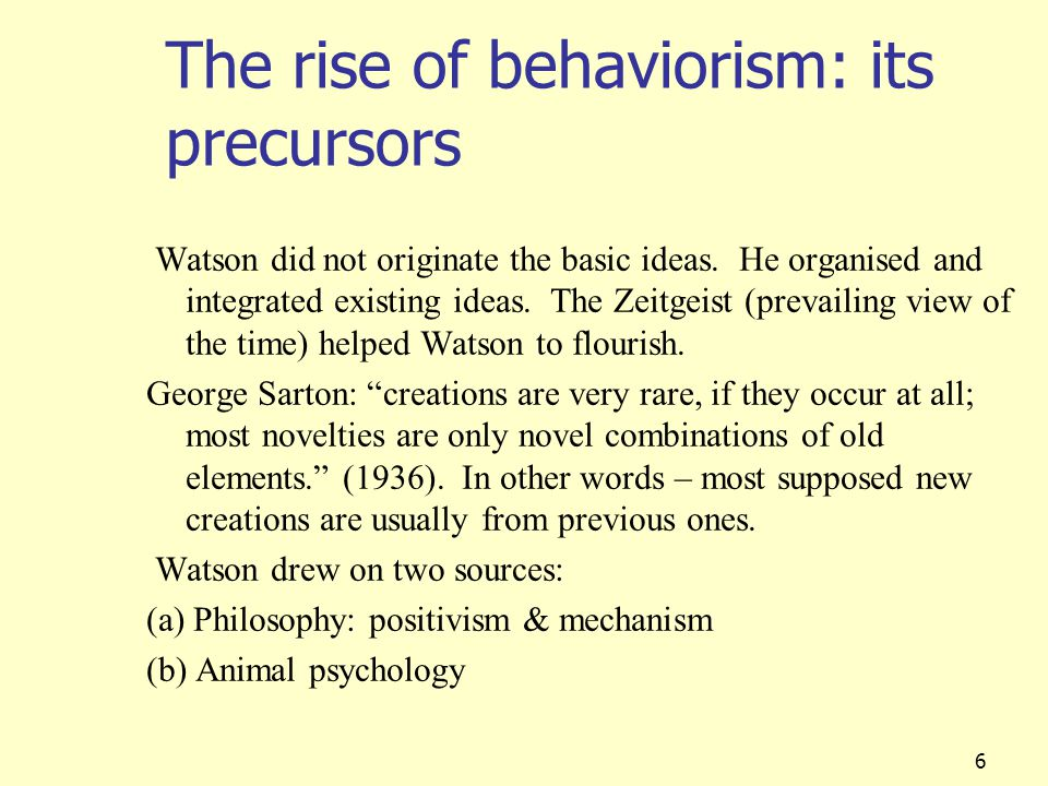 6 The rise of behaviorism: its precursors Watson did not originate the basic ideas. He organised and integrated existing ideas. The Zeitgeist (prevail