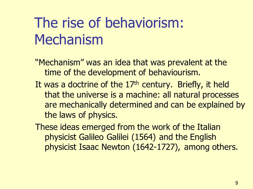 "9 The rise of behaviorism: Mechanism ""Mechanism"" was an idea that was prevalent at the time of the development of behaviourism. It was a doctrine of t"