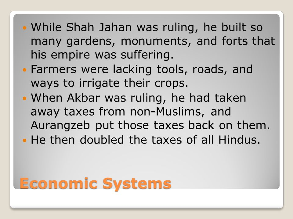 Economic Systems While Shah Jahan was ruling, he built so many gardens, monuments, and forts that his empire was suffering.