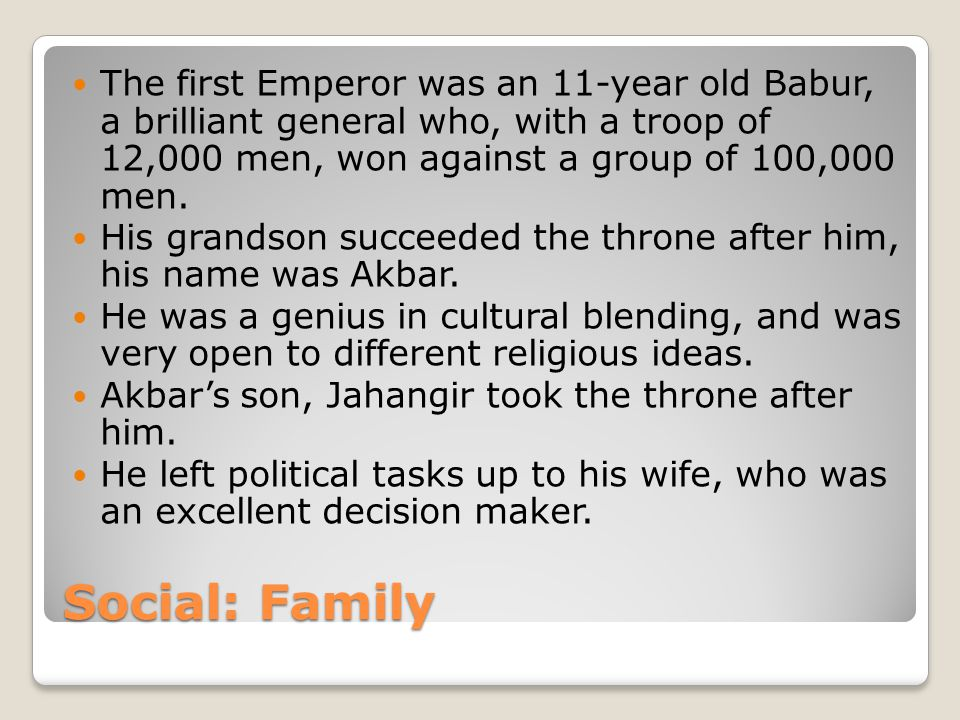 Social: Family The first Emperor was an 11-year old Babur, a brilliant general who, with a troop of 12,000 men, won against a group of 100,000 men.