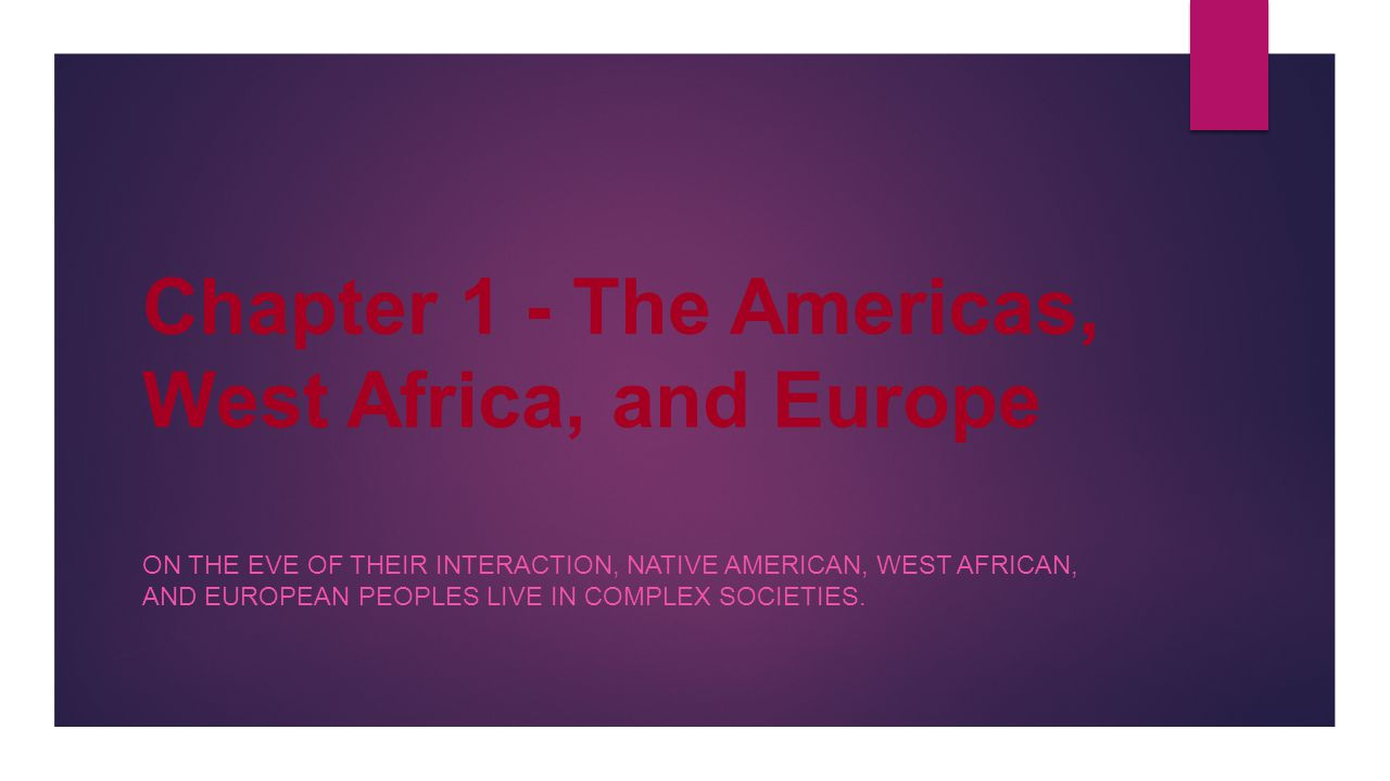 Chapter 1 - The Americas, West Africa, and Europe ON THE EVE OF THEIR INTERACTION, NATIVE AMERICAN, WEST AFRICAN, AND EUROPEAN PEOPLES LIVE IN COMPLEX