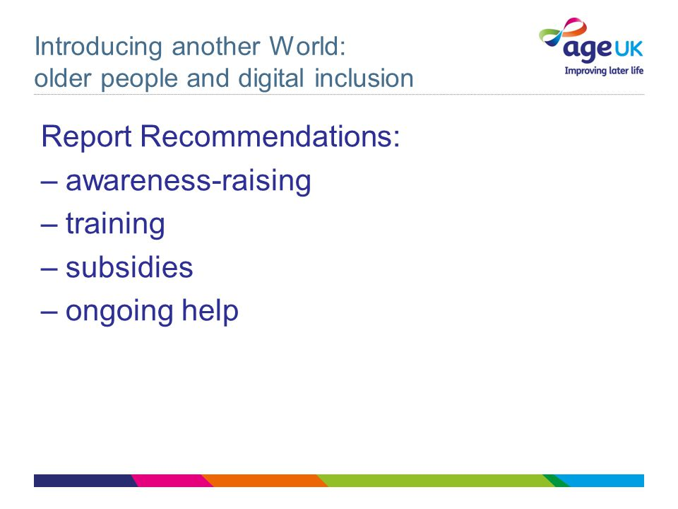 Introducing another World: older people and digital inclusion Report Recommendations: – awareness-raising – training – subsidies – ongoing help