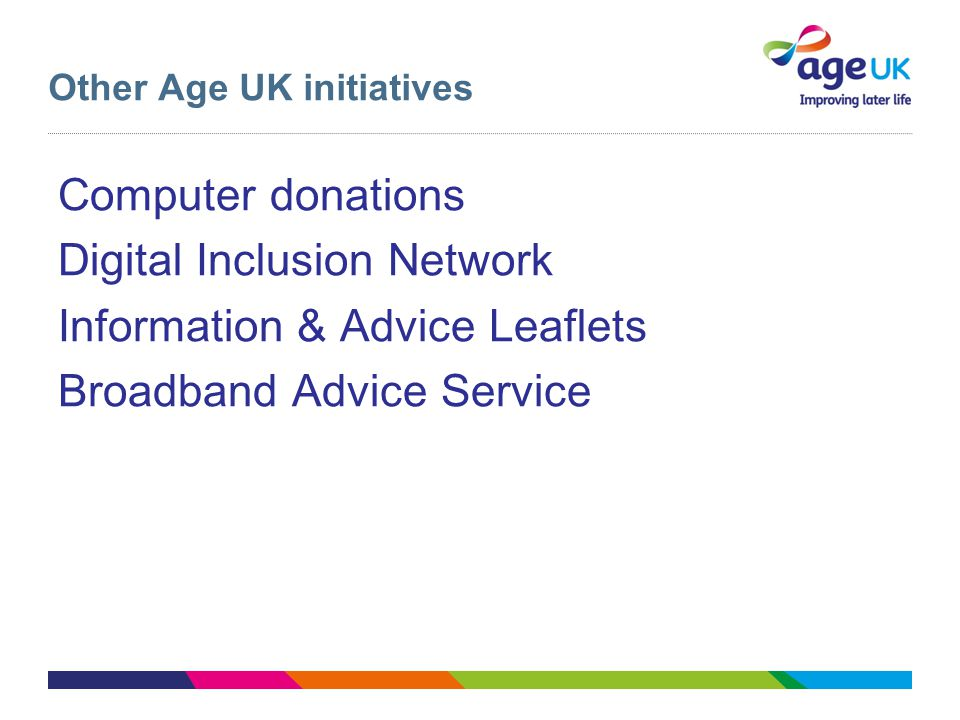 Other Age UK initiatives Computer donations Digital Inclusion Network Information & Advice Leaflets Broadband Advice Service