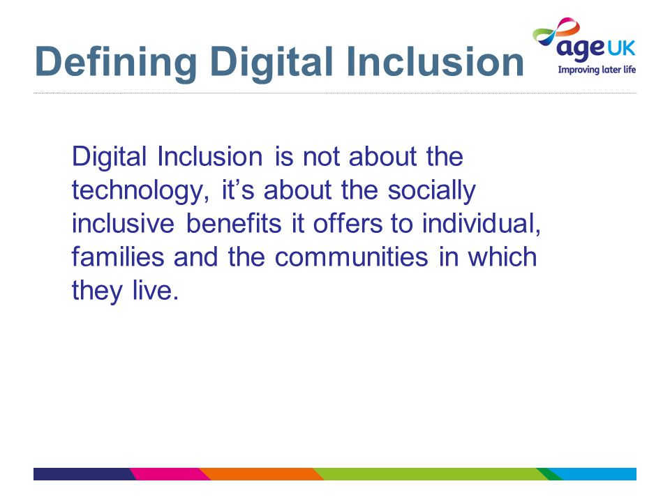 Defining Digital Inclusion Digital Inclusion is not about the technology, it's about the socially inclusive benefits it offers to individual, families and the communities in which they live.