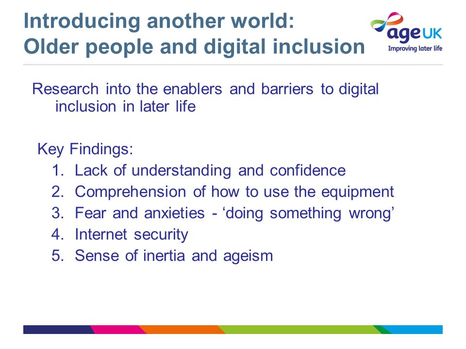 Introducing another world: Older people and digital inclusion Research into the enablers and barriers to digital inclusion in later life Key Findings: 1.Lack of understanding and confidence 2.Comprehension of how to use the equipment 3.Fear and anxieties - 'doing something wrong' 4.Internet security 5.Sense of inertia and ageism