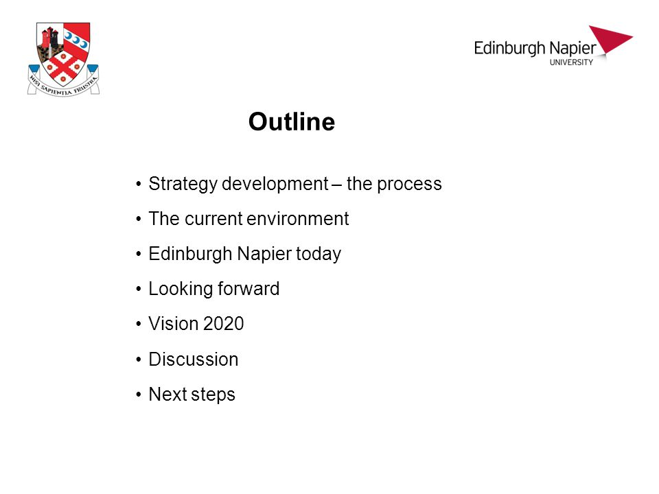 Outline Strategy development – the process The current environment Edinburgh Napier today Looking forward Vision 2020 Discussion Next steps