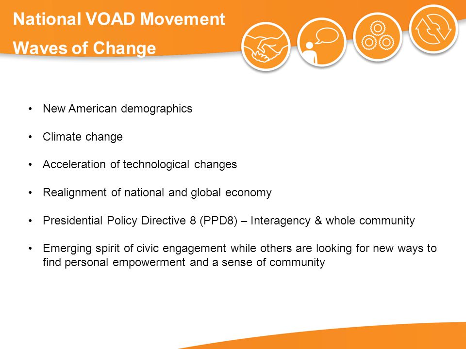 National VOAD Movement Waves of Change New American demographics Climate change Acceleration of technological changes Realignment of national and global economy Presidential Policy Directive 8 (PPD8) – Interagency & whole community Emerging spirit of civic engagement while others are looking for new ways to find personal empowerment and a sense of community