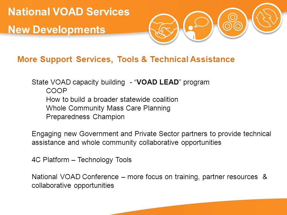 National VOAD Services New Developments More Support Services, Tools & Technical Assistance State VOAD capacity building - VOAD LEAD program COOP How to build a broader statewide coalition Whole Community Mass Care Planning Preparedness Champion Engaging new Government and Private Sector partners to provide technical assistance and whole community collaborative opportunities 4C Platform – Technology Tools National VOAD Conference – more focus on training, partner resources & collaborative opportunities