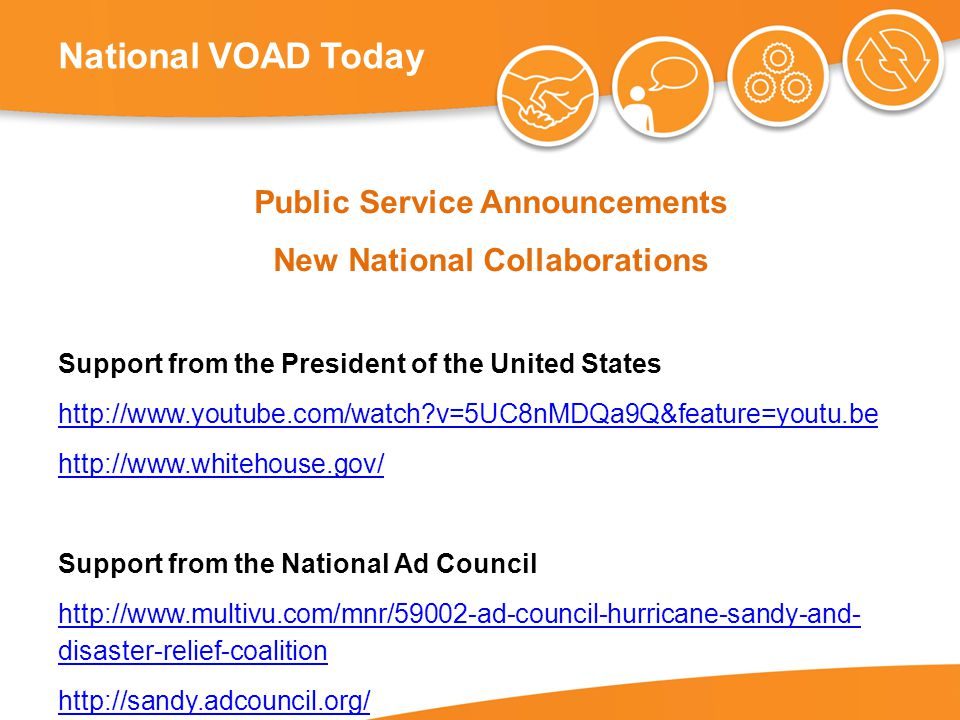 National VOAD Today Public Service Announcements New National Collaborations Support from the President of the United States http://www.youtube.com/watch v=5UC8nMDQa9Q&feature=youtu.be http://www.whitehouse.gov/ Support from the National Ad Council http://www.multivu.com/mnr/59002-ad-council-hurricane-sandy-and- disaster-relief-coalition http://sandy.adcouncil.org/