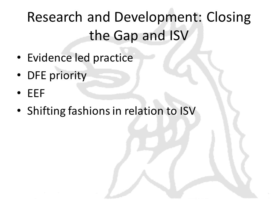 Research and Development: Closing the Gap and ISV Evidence led practice DFE priority EEF Shifting fashions in relation to ISV