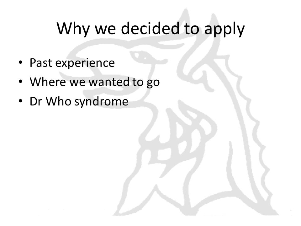 Why we decided to apply Past experience Where we wanted to go Dr Who syndrome