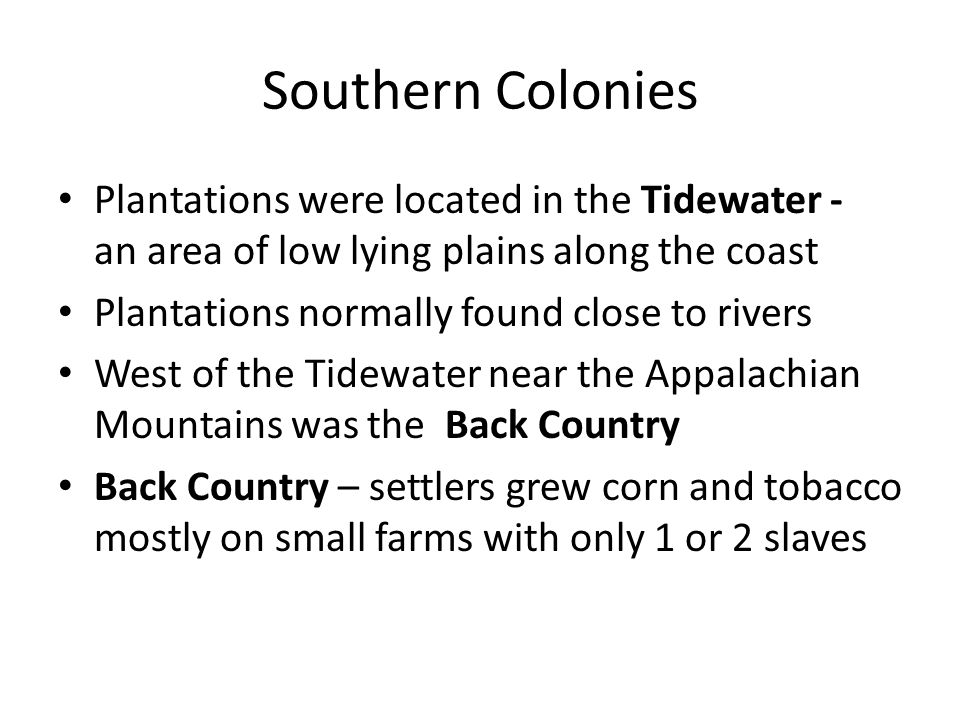 Southern Colonies Plantations were located in the Tidewater - an area of low lying plains along the coast Plantations normally found close to rivers West of the Tidewater near the Appalachian Mountains was the Back Country Back Country – settlers grew corn and tobacco mostly on small farms with only 1 or 2 slaves