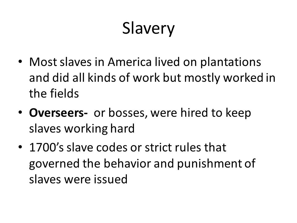 Slavery Most slaves in America lived on plantations and did all kinds of work but mostly worked in the fields Overseers- or bosses, were hired to keep slaves working hard 1700's slave codes or strict rules that governed the behavior and punishment of slaves were issued