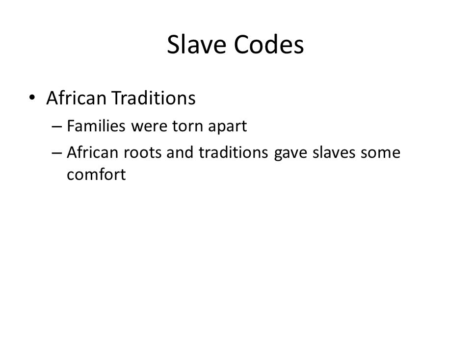 Slave Codes African Traditions – Families were torn apart – African roots and traditions gave slaves some comfort