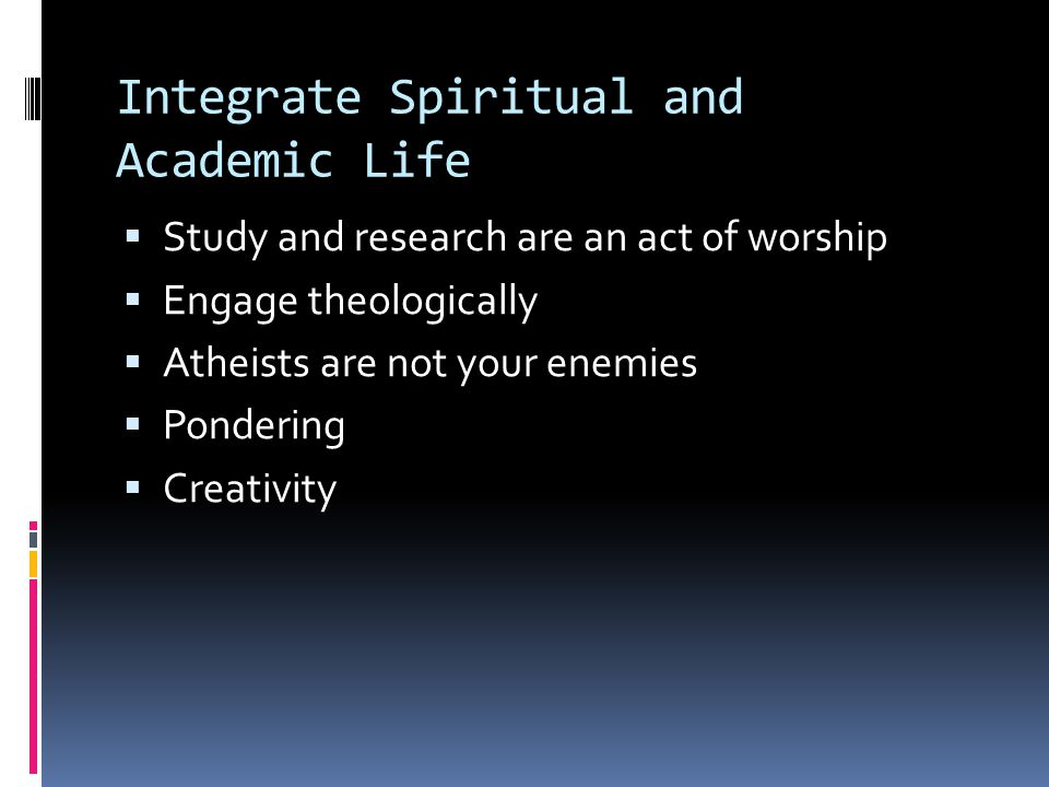 Integrate Spiritual and Academic Life  Study and research are an act of worship  Engage theologically  Atheists are not your enemies  Pondering 