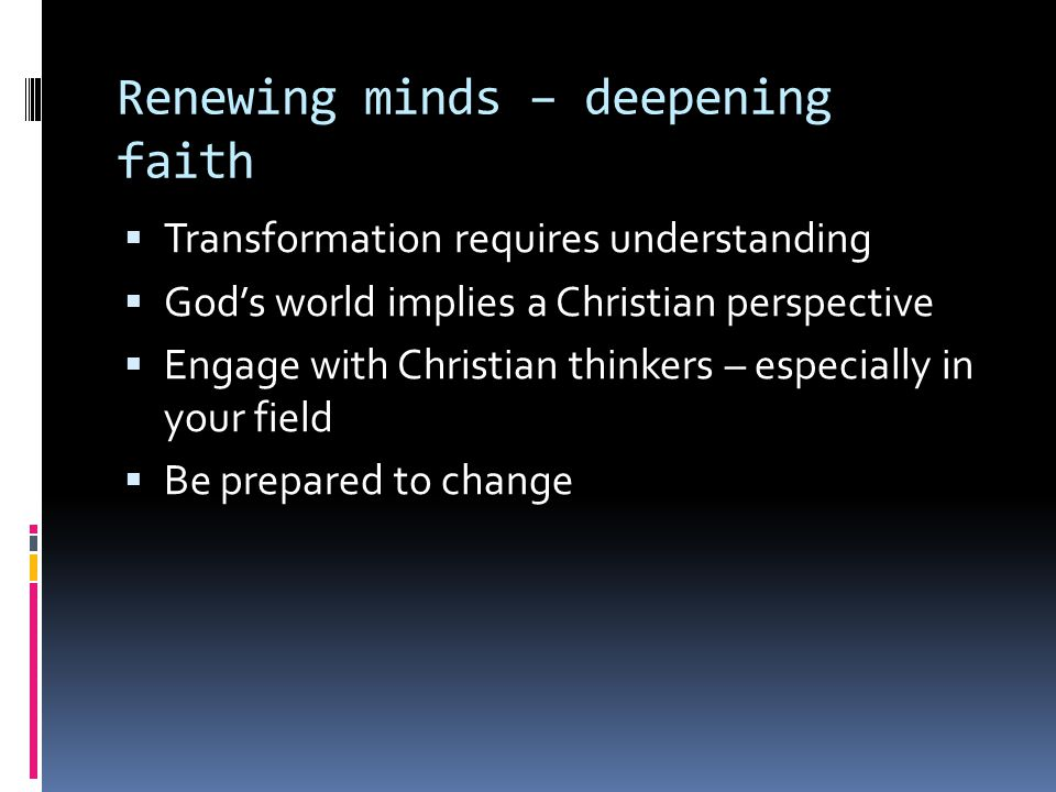 Renewing minds – deepening faith  Transformation requires understanding  God's world implies a Christian perspective  Engage with Christian thinker