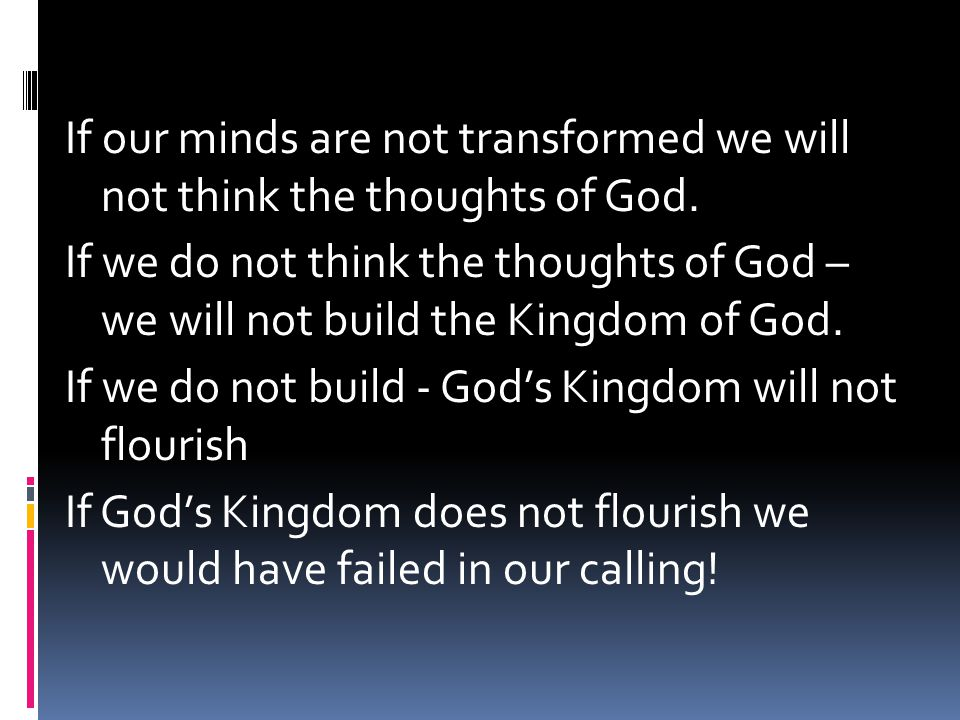 If our minds are not transformed we will not think the thoughts of God. If we do not think the thoughts of God – we will not build the Kingdom of God.