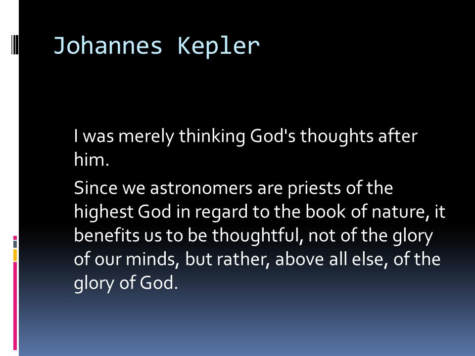 Johannes Kepler I was merely thinking God's thoughts after him. Since we astronomers are priests of the highest God in regard to the book of nature, i