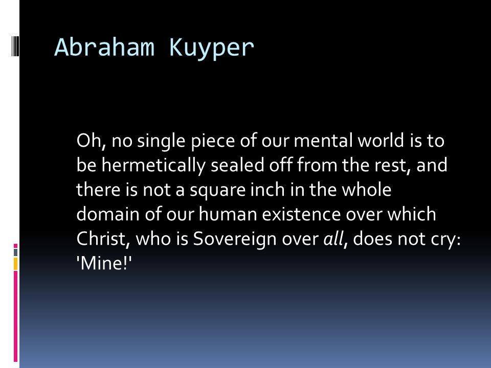 Abraham Kuyper Oh, no single piece of our mental world is to be hermetically sealed off from the rest, and there is not a square inch in the whole dom