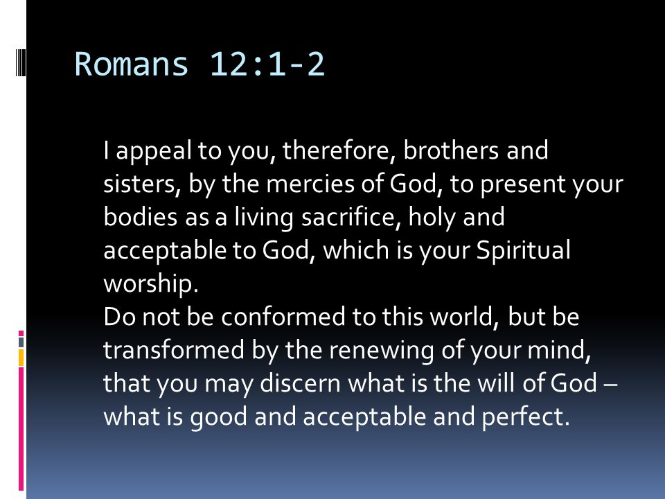 Romans 12:1-2 I appeal to you, therefore, brothers and sisters, by the mercies of God, to present your bodies as a living sacrifice, holy and acceptab