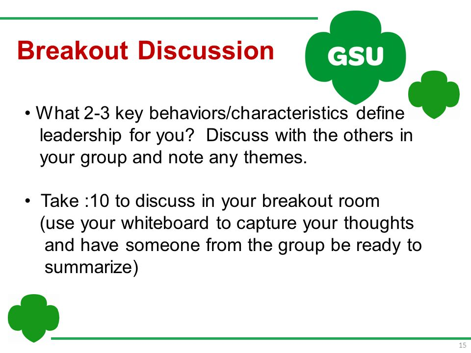 15 Breakout Discussion What 2-3 key behaviors/characteristics define leadership for you? Discuss with the others in your group and note any themes. Ta
