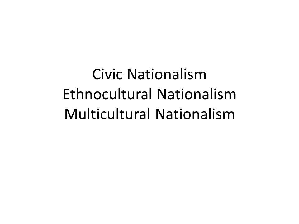 Civic Nationalism Ethnocultural Nationalism Multicultural Nationalism