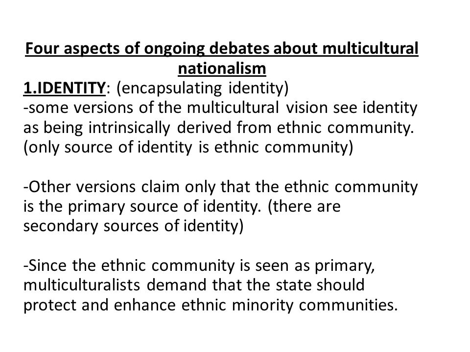 Four aspects of ongoing debates about multicultural nationalism 1.IDENTITY: (encapsulating identity) -some versions of the multicultural vision see identity as being intrinsically derived from ethnic community.