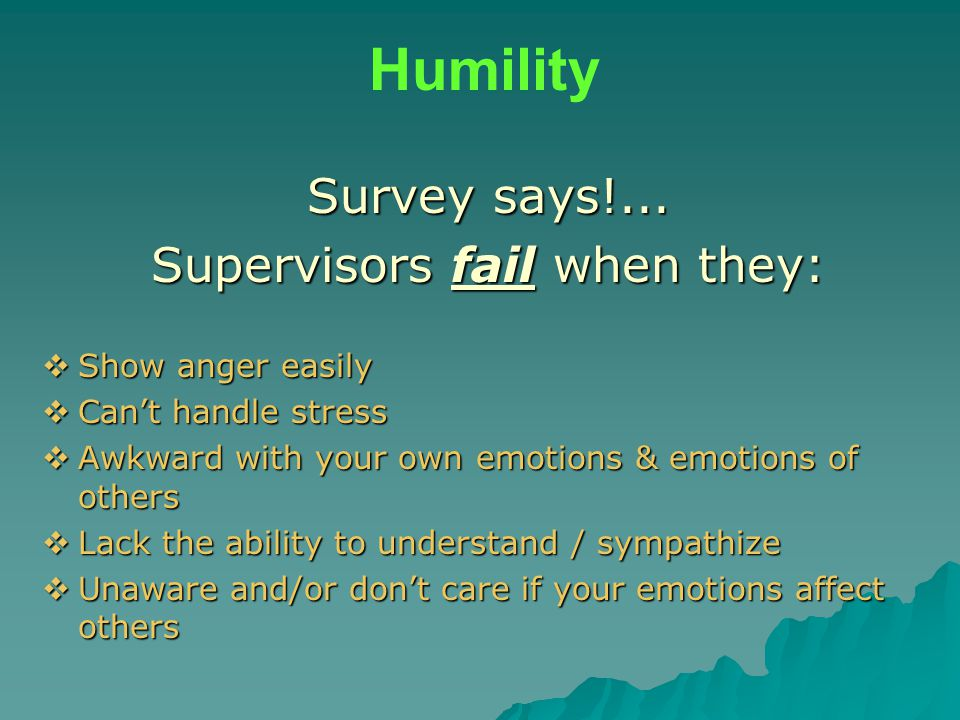 Humility Survey says!... Supervisors fail when they:  Show anger easily  Can't handle stress  Awkward with your own emotions & emotions of others 