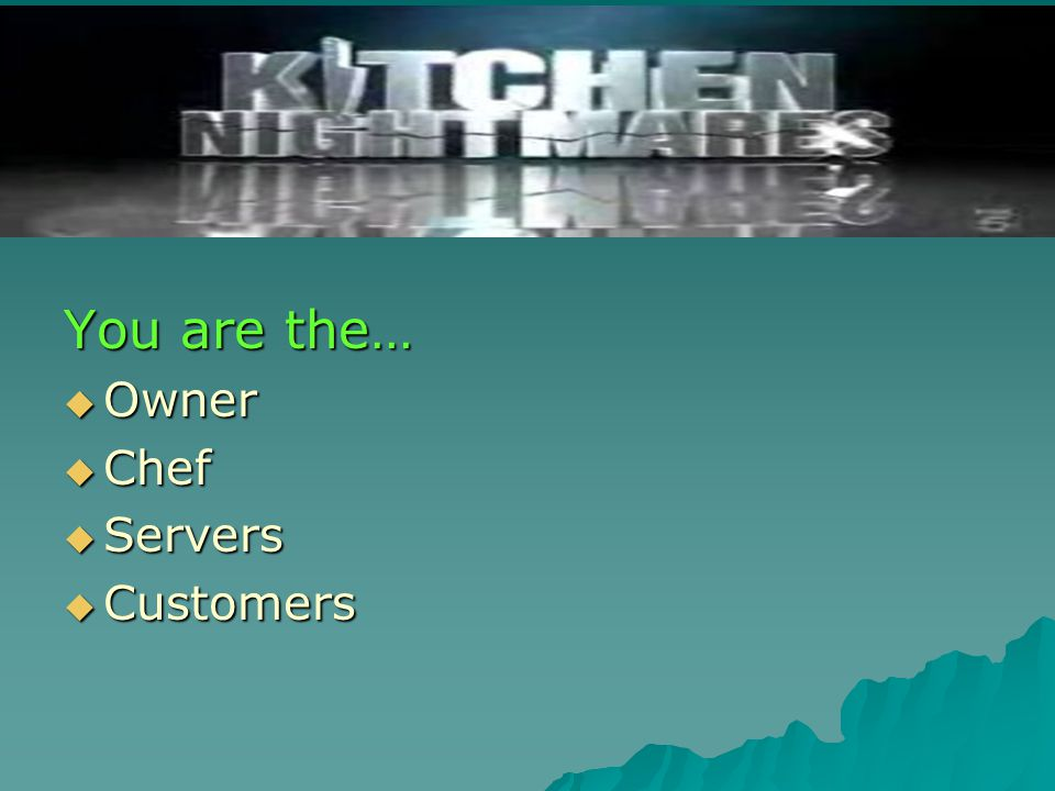 You are the…  Owner  Chef  Servers  Customers