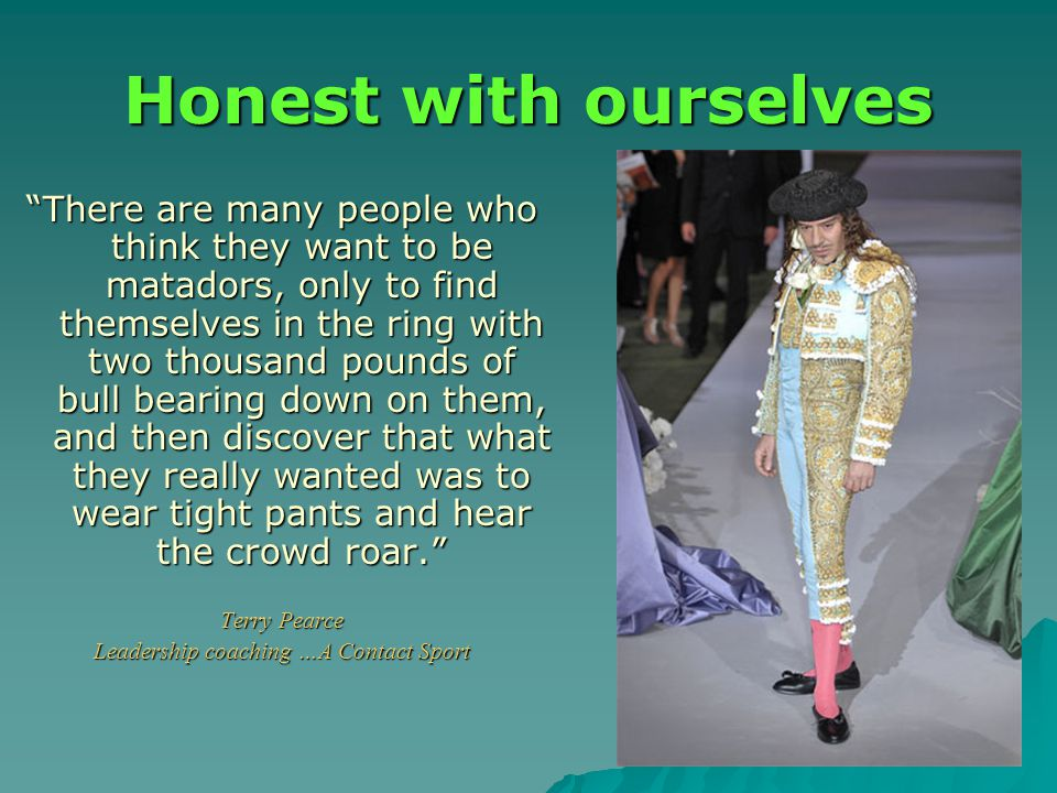 Honest with ourselves There are many people who think they want to be matadors, only to find themselves in the ring with two thousand pounds of bull bearing down on them, and then discover that what they really wanted was to wear tight pants and hear the crowd roar. Terry Pearce Leadership coaching …A Contact Sport