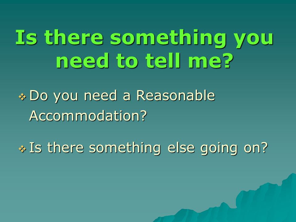 Is there something you need to tell me.  Do you need a Reasonable Accommodation.