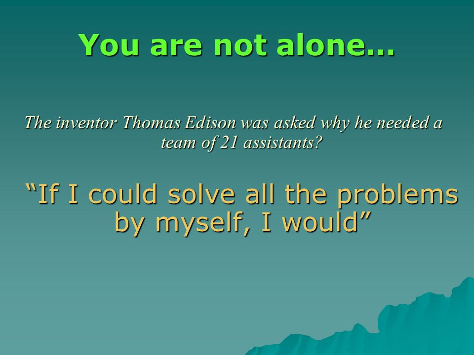 You are not alone… The inventor Thomas Edison was asked why he needed a team of 21 assistants.